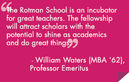 The rotman school is an incubator for great teachers. The fellowships will attract scholars with the potential to shine as academics and do great things.